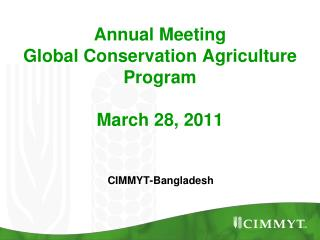 Annual Meeting  Global Conservation Agriculture Program March 28, 2011