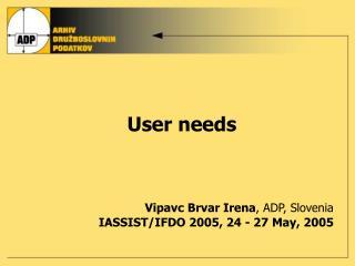 U ser needs Vipavc  Brvar  Irena , ADP, Slovenia IASSIST/IFDO 2005 ,  24 - 27 May , 200 5