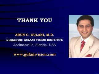 THANK YOU ARUN C. GULANI, M.D. DIRECTOR :  GULANI VISION INSTITUTE Jacksonville, Florida. USA