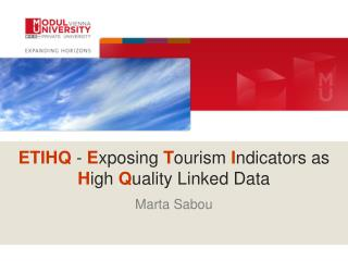 ETIHQ  -  E xposing  T ourism  I ndicators as   H igh  Q uality Linked Data Marta Sabou