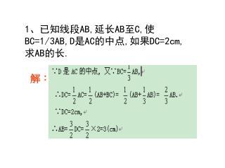 1 、已知线段 AB, 延长 AB 至 C, 使 BC=1/3AB,D 是 AC 的中点 , 如果 DC=2cm, 求 AB 的长 .