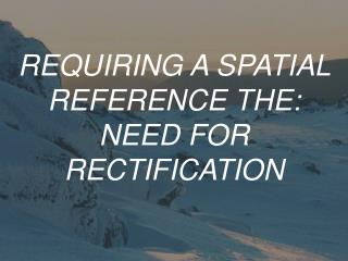 REQUIRING A SPATIAL REFERENCE THE: NEED FOR RECTIFICATION
