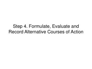 Step 4. Formulate, Evaluate and Record Alternative Courses of Action