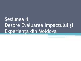 Sesiunea 4. Despre Evaluarea Impactului și Experiența din Moldova