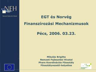 EGT és Norvég Finanszírozási Me c hanizmus ok Pécs, 2006. 03.23. Mikulás Brigitta
