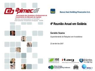 4 ª Reunião Anual em Goiânia Geraldo Soares Superintendente de Relações com Investidores