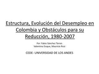 Estructura,  Evolución del Desempleo en  Colombia y Obstáculos para su Reducción, 1980-2007