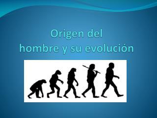 Origen del  hombre y su evolución