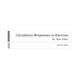 Circulatory Responses to Exercise Dr. Kyle Coffey