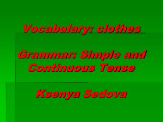 Vocabulary: clothes Grammar: Simple and Continuous Tense Ksenya Sedova