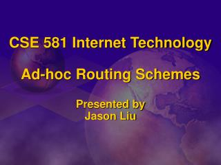 CSE 581 Internet Technology Ad-hoc Routing Schemes Presented by Jason Liu