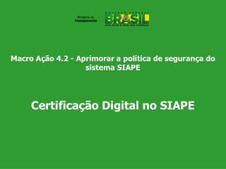 Macro Ação 4.2 - Aprimorar a política de segurança do sistema SIAPE Certificação Digital no SIAPE