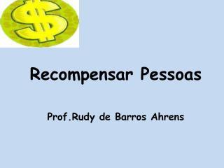 Recompensar Pessoas Prof.Rudy  de Barros  Ahrens