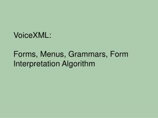 VoiceXML:  Forms, Menus, Grammars, Form Interpretation Algorithm