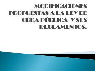 MODIFICACIONES PROPUESTAS A LA LEY DE OBRA PÚBLICA  Y SUS REGLAMENTOS.