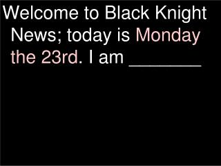Welcome to Black Knight News; today is  Monday  the 23rd . I am _______