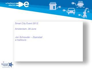 Smart City Event 2012 Amsterdam, 28 June Jan Schreuder – Zaanstad e-harbours