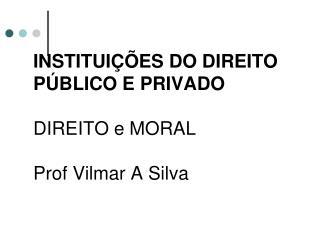 INSTITUIÇÕES DO DIREITO PÚBLICO E PRIVADO  DIREITO e MORAL Prof Vilmar A Silva