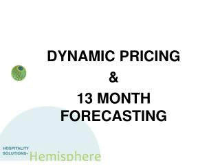 DYNAMIC PRICING  &  13 MONTH FORECASTING