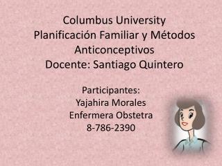 Columbus University Planificación Familiar y Métodos Anticonceptivos Docente: Santiago Quintero