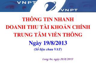 THÔNG  TIN  NHANH DOANH  THU  TÀI KHOẢN CHÍNH TRUNG TÂM VIỄN THÔNG Ngày  19/8/2013