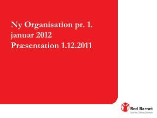 Ny Organisation pr. 1. januar 2012 Præsentation 1.12.2011