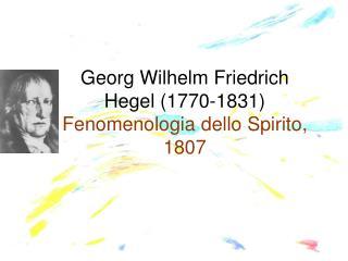 Georg Wilhelm Friedrich  Hegel (1770-1831)  Fenomenologia dello Spirito, 1807