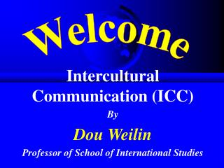 Intercultural Communication (ICC) By Dou Weilin Professor of School of International Studies
