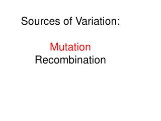 Sources of Variation: Mutation Recombination