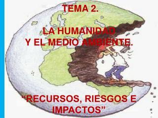 """TEMA 2.  LA HUMANIDAD  Y EL MEDIO AMBIENTE. """"RECURSOS, RIESGOS E IMPACTOS"""""""