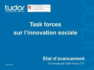 Task forces  sur l'innovation sociale Etat d'avancement 15 minutes par Task Force (7/7)