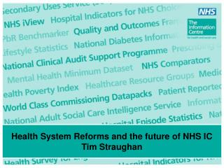 Health System Reforms and the future of NHS IC Tim Straughan