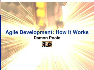Agile Development: How it Works Damon Poole