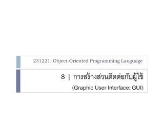 8    การสร้างส่วนติดต่อกับ ผู้ใช้ (Graphic User Interface; GUI)