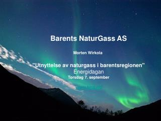 Barents NaturGass AS Morten Wirkola ''Utnyttelse av naturgass i barentsregionen'' Energidagan