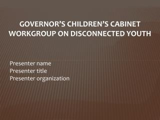 GOVERNOR'S CHILDREN'S CABINET WORKGROUP ON DISCONNECTED YOUTH Presenter name Presenter title