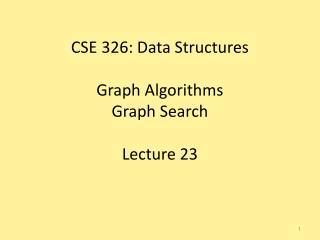 CSE 326: Data Structures Graph Algorithms Graph Search Lecture 23