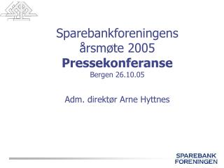 Sparebankforeningens  årsmøte 2005 Pressekonferanse Bergen 26.10.05 Adm. direktør Arne Hyttnes