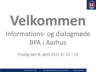 Velkommen Informations- og dialogmøde  BPA i Aarhus Fredag den 8. april 2011 kl. 13 – 15