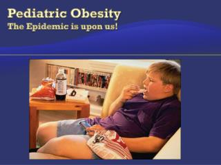 Pediatric Obesity The Epidemic is upon us!