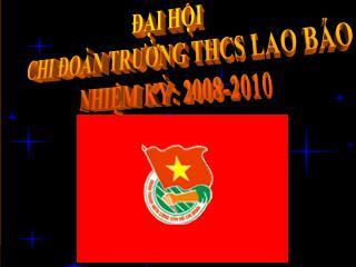 ĐẠI HỘI  CHI ĐOÀN TRƯỜNG THCS LAO BẢO NHIỆM KỲ: 2008-2010