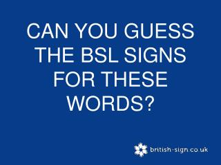 CAN YOU GUESS THE BSL SIGNS FOR THESE WORDS?