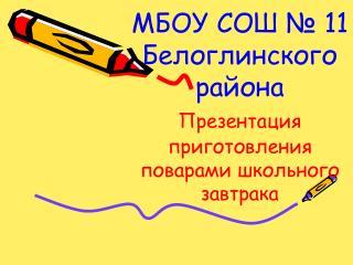 МБОУ СОШ № 11 Белоглинского  района       Презентация приготовления поварами школьного завтрака