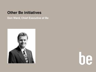 Other Be initiatives Don Ward, Chief Executive of Be