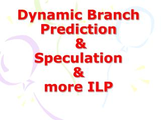 Dynamic Branch Prediction  & Speculation  & more ILP