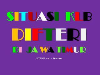 S I T U A S I  K L B D I F T E R I D I J A  W A  T I M U R SITUASI   s / d 5  Des  2012