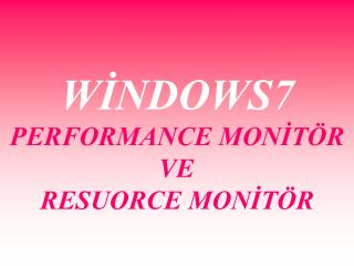 WİNDOWS7 PERFORMANCE MONİTÖR VE RESUORCE MONİTÖR