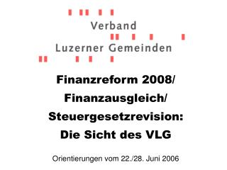Finanzreform 2008/ Finanzausgleich/ Steuergesetzrevision: Die Sicht des VLG
