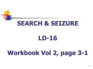 SEARCH & SEIZURE LD-16 Workbook Vol 2, page 3-1
