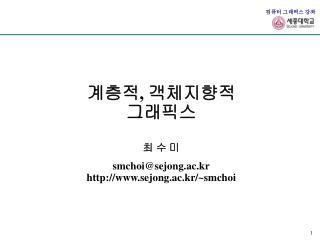 계층적 ,  객체지향적 그래픽스 최 수 미 smchoi@sejong.ac.kr sejong.ac.kr/~smchoi